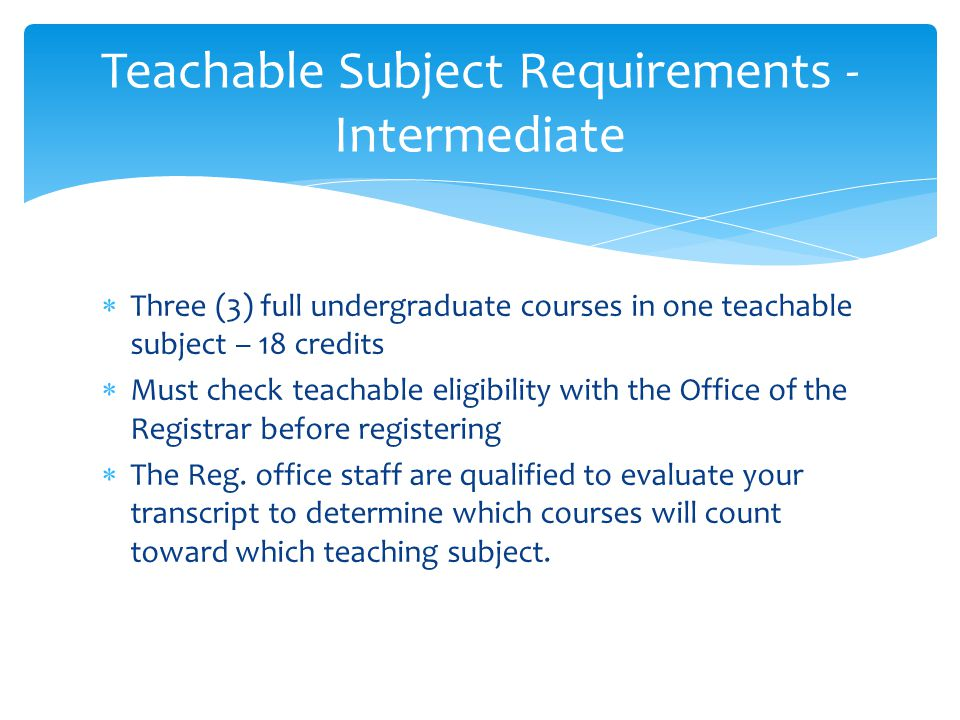  Three (3) full undergraduate courses in one teachable subject – 18 credits  Must check teachable eligibility with the Office of the Registrar before registering  The Reg.