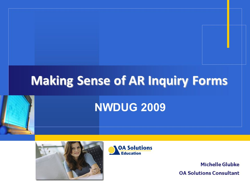 Making Sense of AR Inquiry Forms NWDUG 2009 Michelle Glubke OA Solutions Consultant