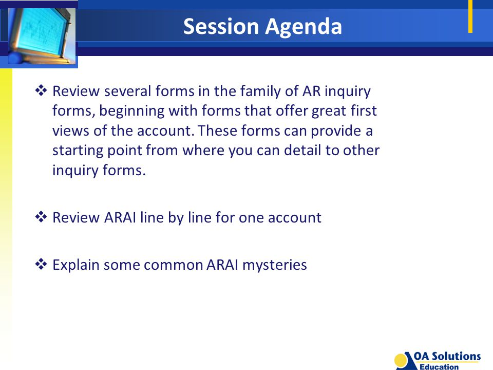 Session Agenda  Review several forms in the family of AR inquiry forms, beginning with forms that offer great first views of the account.