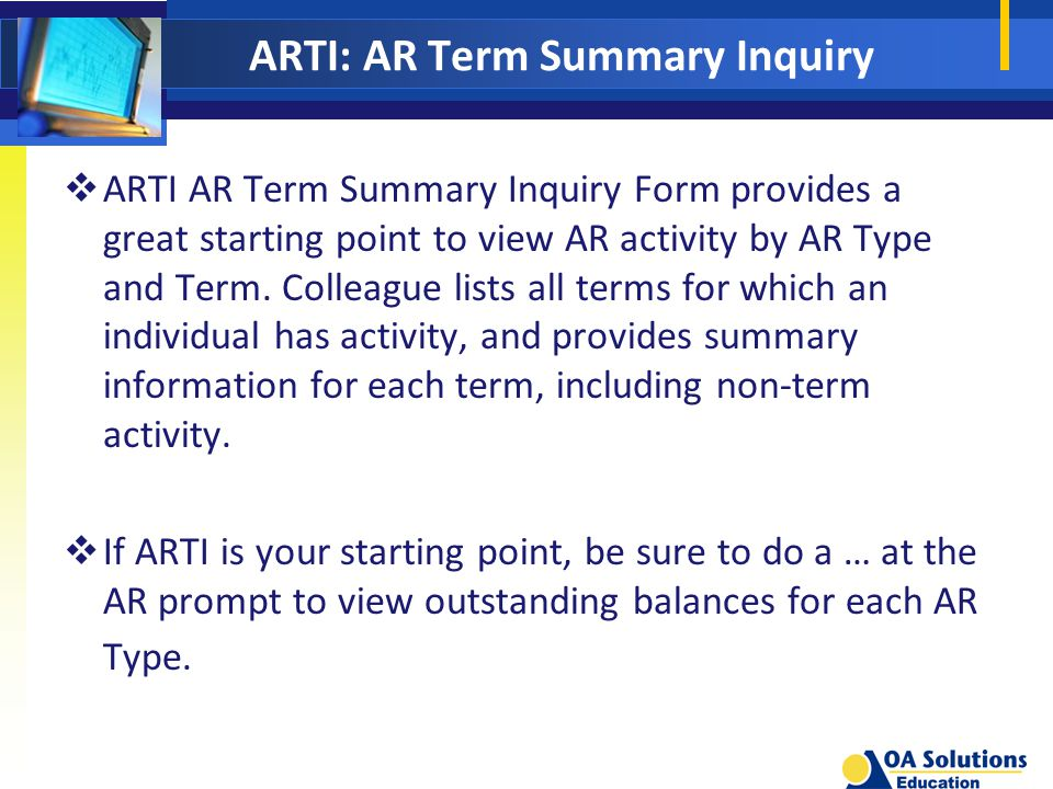 ARTI: AR Term Summary Inquiry  ARTI AR Term Summary Inquiry Form provides a great starting point to view AR activity by AR Type and Term.