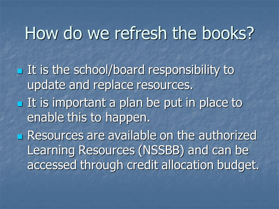 How do we refresh the books. It is the school/board responsibility to update and replace resources.