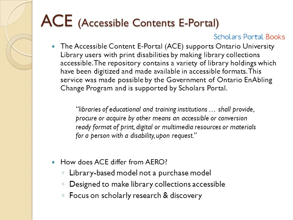 ACE (Accessible Contents E-Portal) The Accessible Content E-Portal (ACE) supports Ontario University Library users with print disabilities by making library collections accessible.
