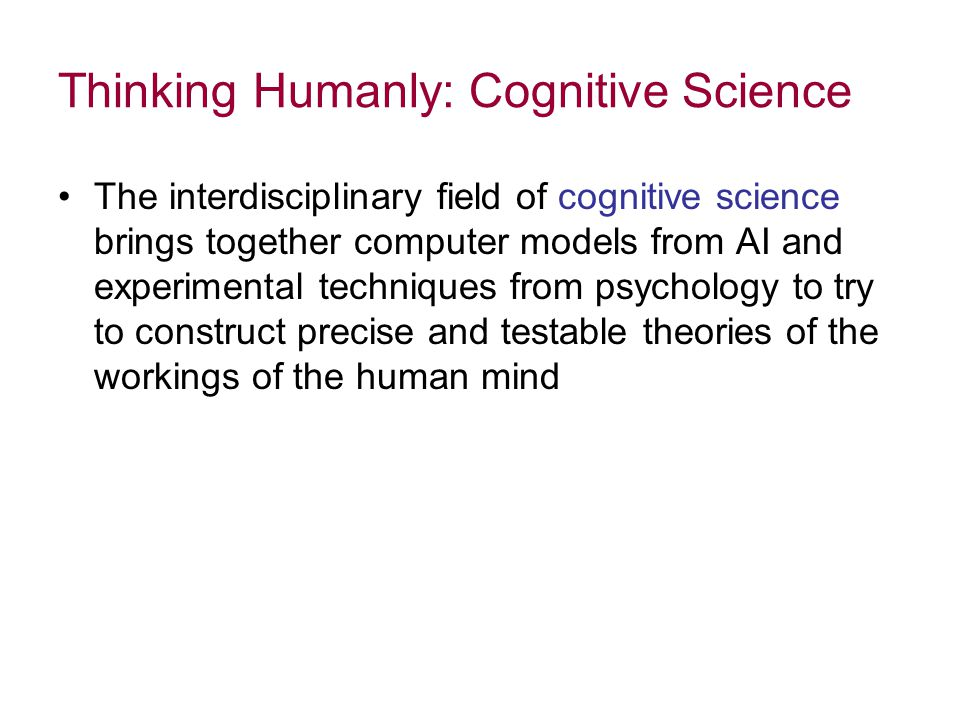 Thinking Humanly: Cognitive Science The interdisciplinary field of cognitive science brings together computer models from AI and experimental techniques from psychology to try to construct precise and testable theories of the workings of the human mind