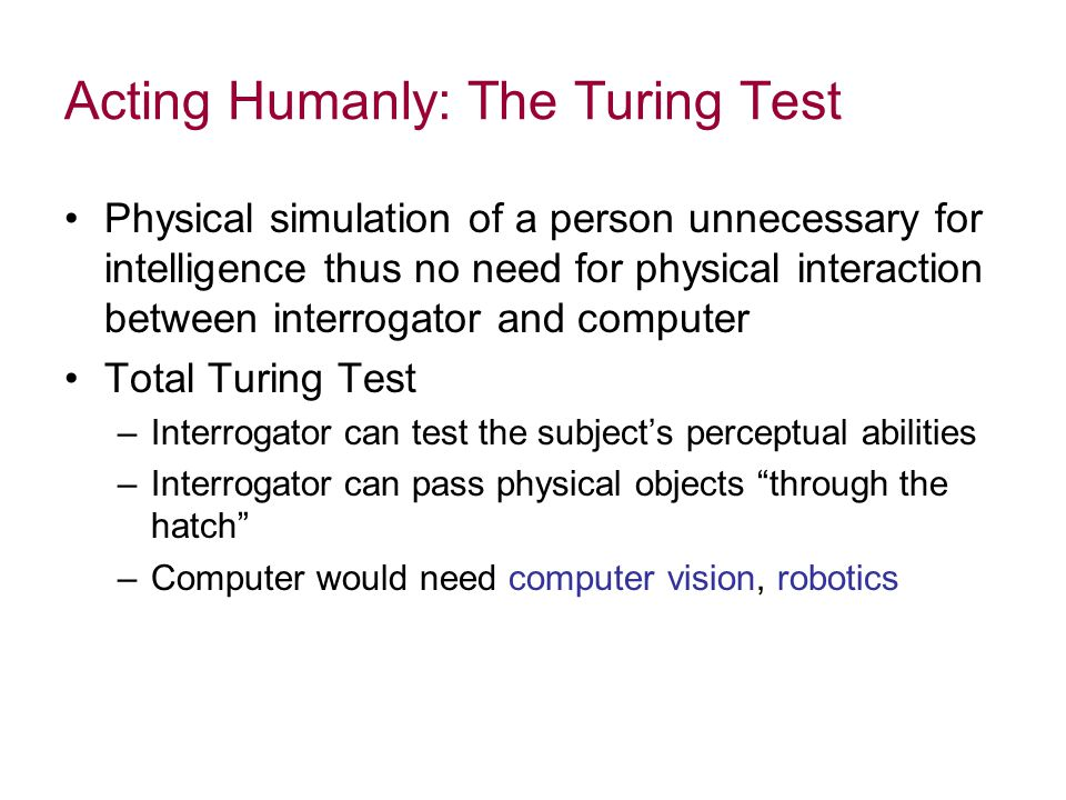 Acting Humanly: The Turing Test Physical simulation of a person unnecessary for intelligence thus no need for physical interaction between interrogator and computer Total Turing Test –Interrogator can test the subject's perceptual abilities –Interrogator can pass physical objects through the hatch –Computer would need computer vision, robotics
