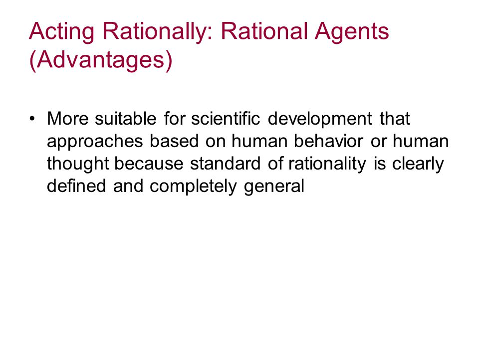 Acting Rationally: Rational Agents (Advantages) More suitable for scientific development that approaches based on human behavior or human thought because standard of rationality is clearly defined and completely general