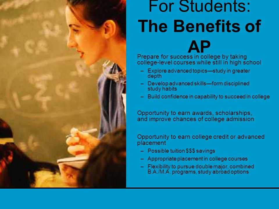 For Students: The Benefits of AP Prepare for success in college by taking college-level courses while still in high school –Explore advanced topics—study in greater depth –Develop advanced skills—form disciplined study habits –Build confidence in capability to succeed in college Opportunity to earn awards, scholarships, and improve chances of college admission Opportunity to earn college credit or advanced placement –Possible tuition $$$ savings –Appropriate placement in college courses –Flexibility to pursue double major, combined B.A./M.A.