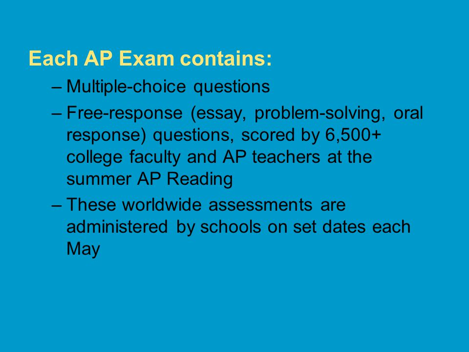 Each AP Exam contains: –Multiple-choice questions –Free-response (essay, problem-solving, oral response) questions, scored by 6,500+ college faculty and AP teachers at the summer AP Reading –These worldwide assessments are administered by schools on set dates each May
