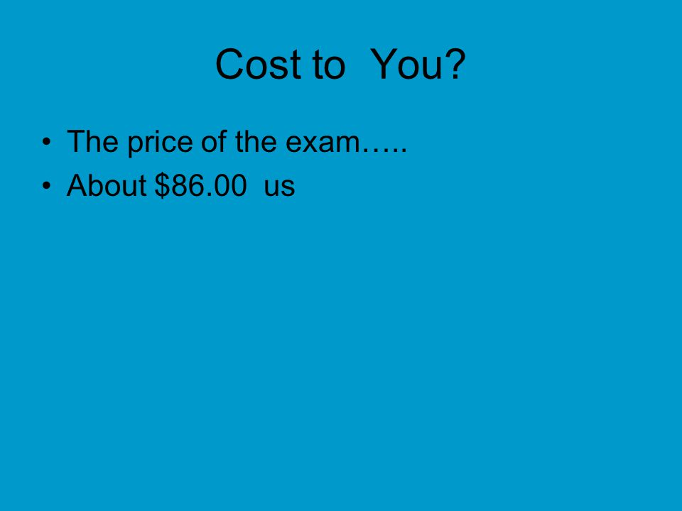 Cost to You The price of the exam….. About $86.00 us