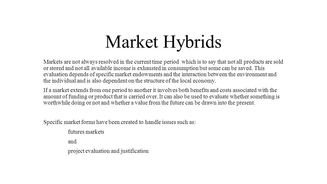 Market Hybrids Markets are not always resolved in the current time period which is to say that not all products are sold or stored and not all available income is exhausted in consumption but some can be saved.
