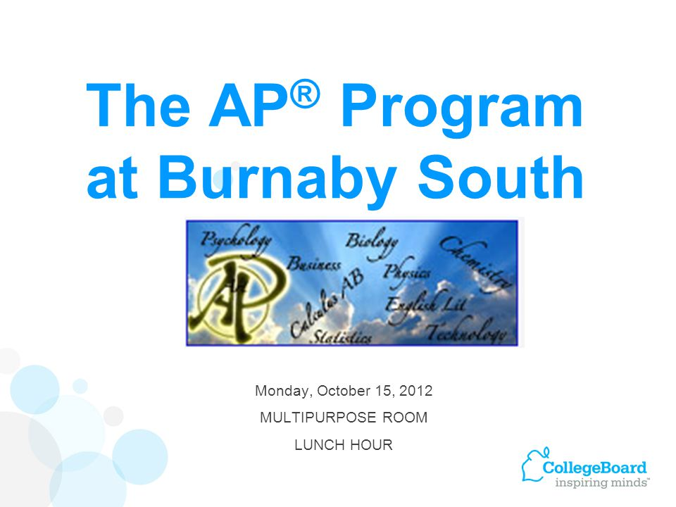 The AP ® Program at Burnaby South Monday, October 15, 2012 MULTIPURPOSE ROOM LUNCH HOUR