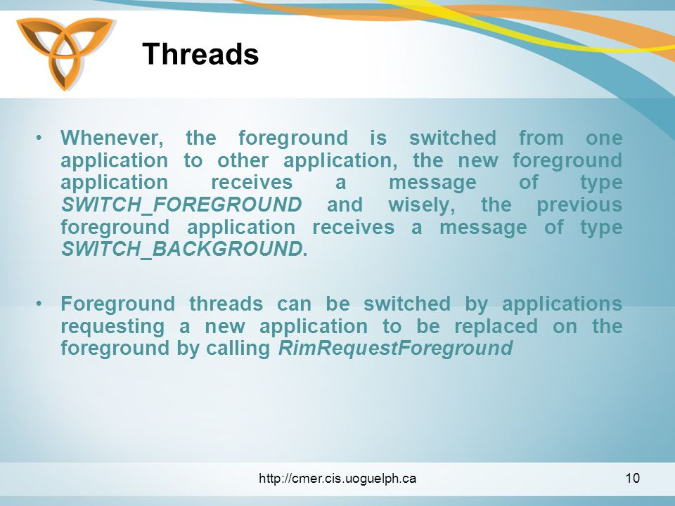 Threads Whenever, the foreground is switched from one application to other application, the new foreground application receives a message of type SWITCH_FOREGROUND and wisely, the previous foreground application receives a message of type SWITCH_BACKGROUND.