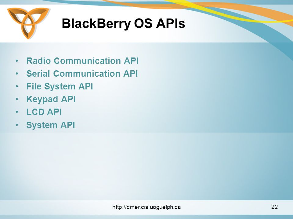 BlackBerry OS APIs Radio Communication API Serial Communication API File System API Keypad API LCD API System API http://cmer.cis.uoguelph.ca22