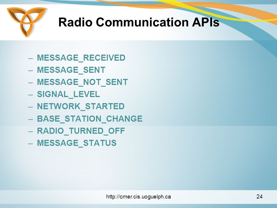 Radio Communication APIs –MESSAGE_RECEIVED –MESSAGE_SENT –MESSAGE_NOT_SENT –SIGNAL_LEVEL –NETWORK_STARTED –BASE_STATION_CHANGE –RADIO_TURNED_OFF –MESSAGE_STATUS http://cmer.cis.uoguelph.ca24
