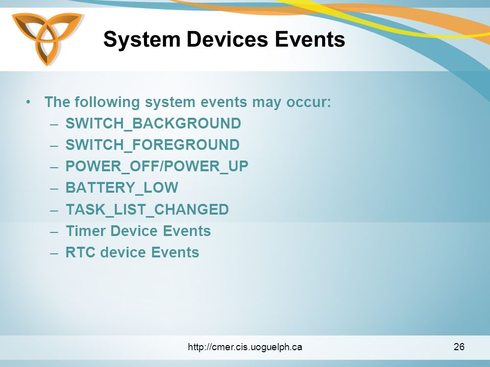 System Devices Events The following system events may occur: –SWITCH_BACKGROUND –SWITCH_FOREGROUND –POWER_OFF/POWER_UP –BATTERY_LOW –TASK_LIST_CHANGED –Timer Device Events –RTC device Events http://cmer.cis.uoguelph.ca26
