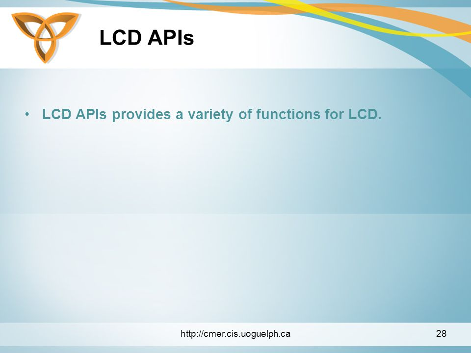LCD APIs LCD APIs provides a variety of functions for LCD. http://cmer.cis.uoguelph.ca28