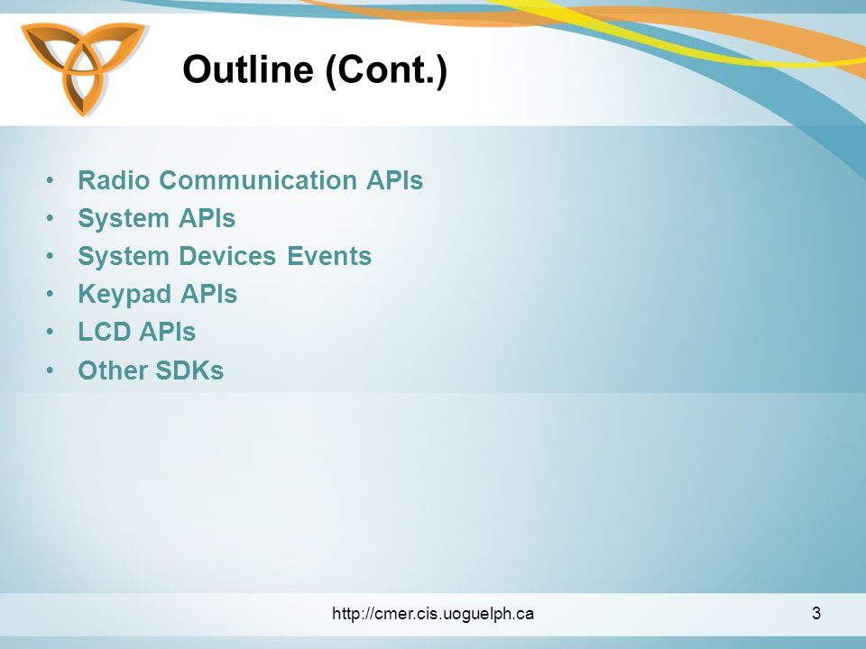 Outline (Cont.) Radio Communication APIs System APIs System Devices Events Keypad APIs LCD APIs Other SDKs http://cmer.cis.uoguelph.ca3