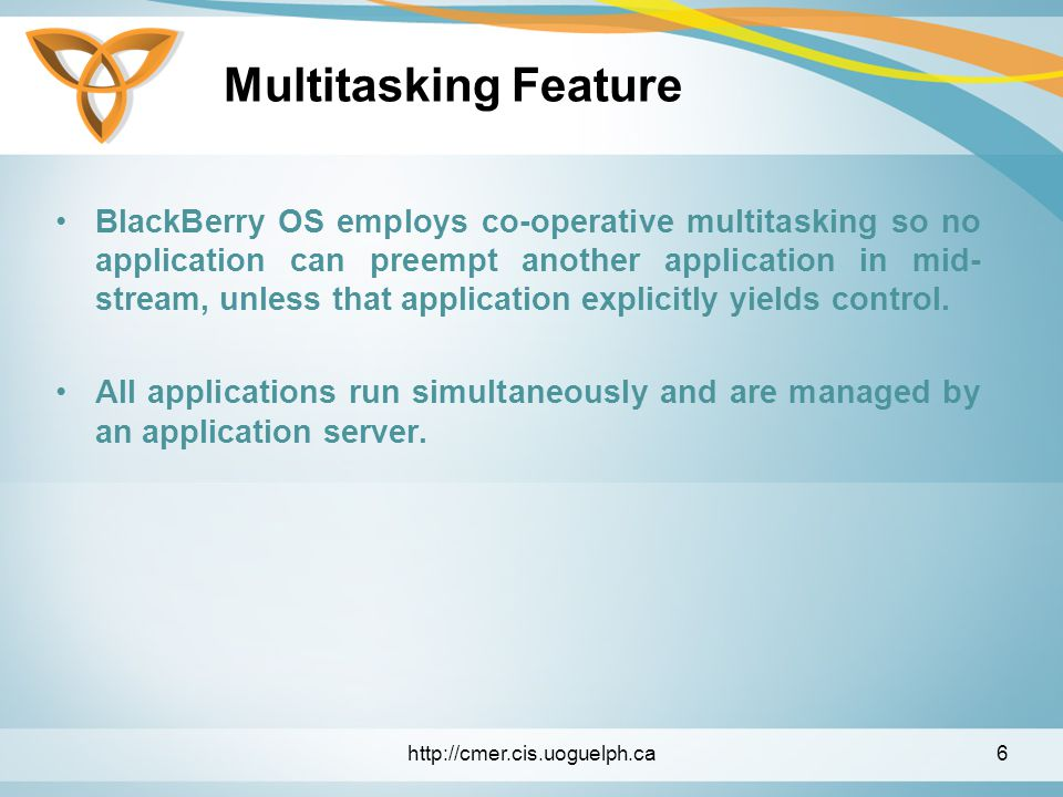 Multitasking Feature BlackBerry OS employs co-operative multitasking so no application can preempt another application in mid- stream, unless that application explicitly yields control.