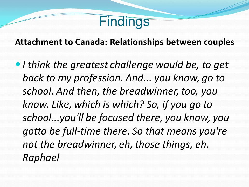Findings Attachment to Canada: Relationships between couples I think the greatest challenge would be, to get back to my profession.