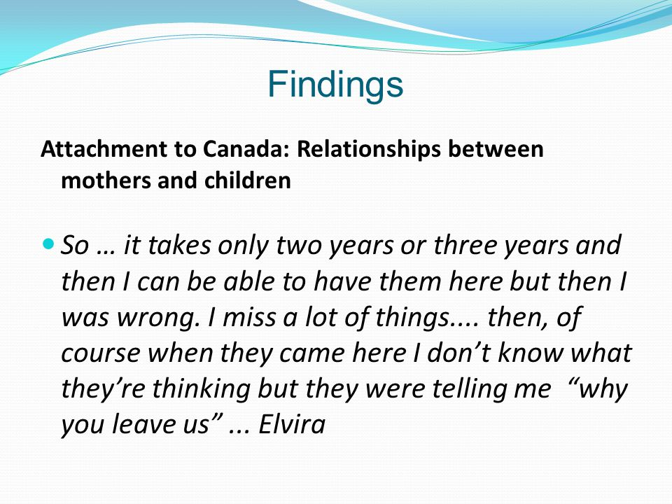 Findings Attachment to Canada: Relationships between mothers and children So … it takes only two years or three years and then I can be able to have them here but then I was wrong.