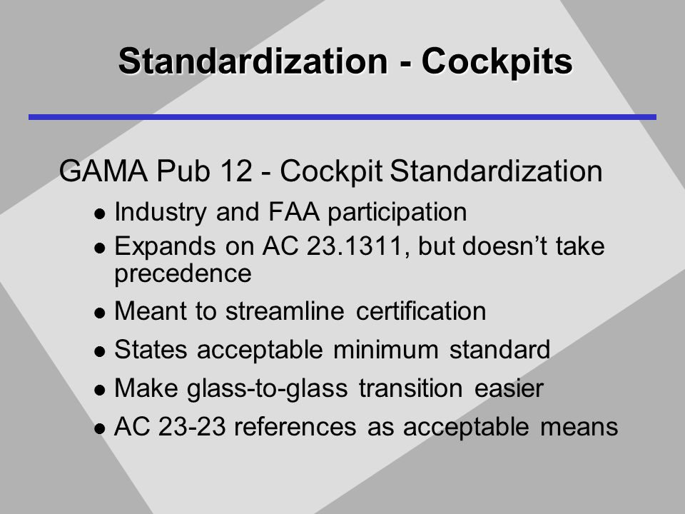 Standardization - Cockpits GAMA Pub 12 - Cockpit Standardization Industry and FAA participation Expands on AC 23.1311, but doesn't take precedence Meant to streamline certification States acceptable minimum standard Make glass-to-glass transition easier AC 23-23 references as acceptable means