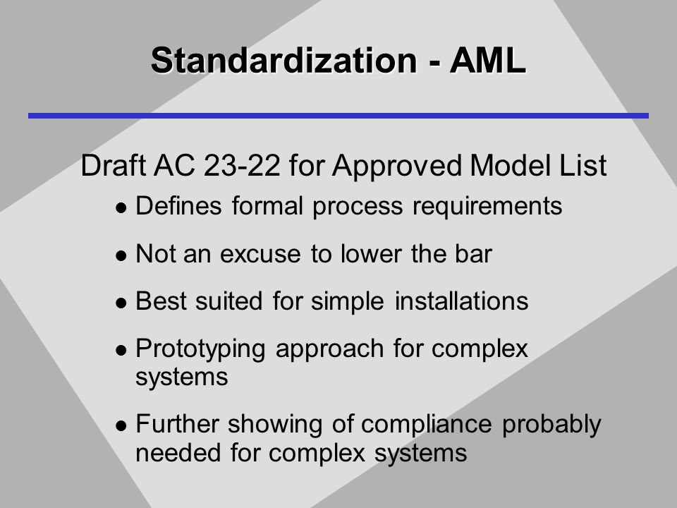 Standardization - AML Draft AC 23-22 for Approved Model List Defines formal process requirements Not an excuse to lower the bar Best suited for simple installations Prototyping approach for complex systems Further showing of compliance probably needed for complex systems