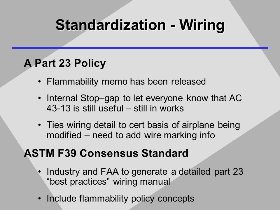Standardization - Wiring A Part 23 Policy Flammability memo has been released Internal Stop–gap to let everyone know that AC 43-13 is still useful – still in works Ties wiring detail to cert basis of airplane being modified – need to add wire marking info ASTM F39 Consensus Standard Industry and FAA to generate a detailed part 23 best practices wiring manual Include flammability policy concepts