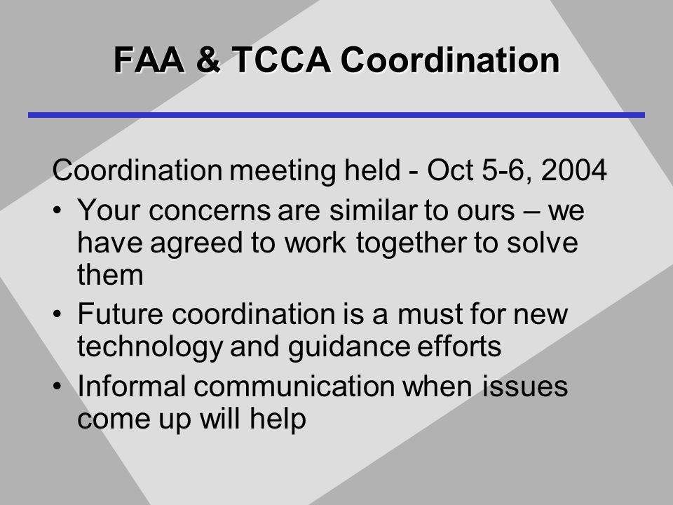 FAA & TCCA Coordination Coordination meeting held - Oct 5-6, 2004 Your concerns are similar to ours – we have agreed to work together to solve them Future coordination is a must for new technology and guidance efforts Informal communication when issues come up will help
