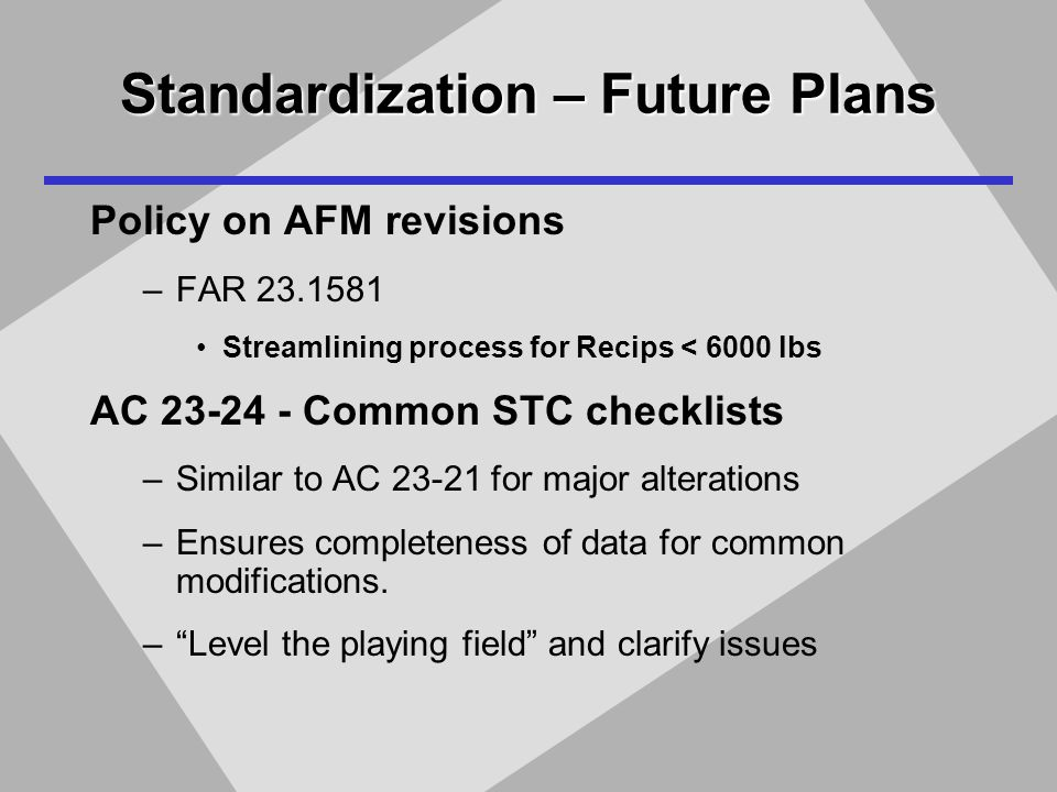 Standardization – Future Plans Policy on AFM revisions –FAR 23.1581 Streamlining process for Recips < 6000 lbs AC 23-24 - Common STC checklists –Similar to AC 23-21 for major alterations –Ensures completeness of data for common modifications.
