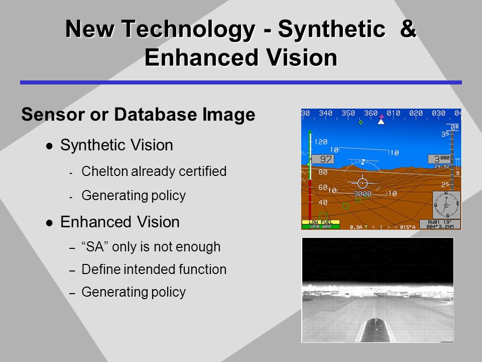 New Technology - Synthetic & Enhanced Vision Sensor or Database Image Synthetic Vision - Chelton already certified - Generating policy Enhanced Vision – SA only is not enough – Define intended function – Generating policy