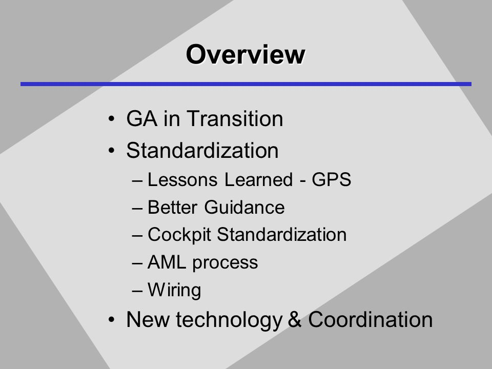 Overview GA in Transition Standardization –Lessons Learned - GPS –Better Guidance –Cockpit Standardization –AML process –Wiring New technology & Coordination