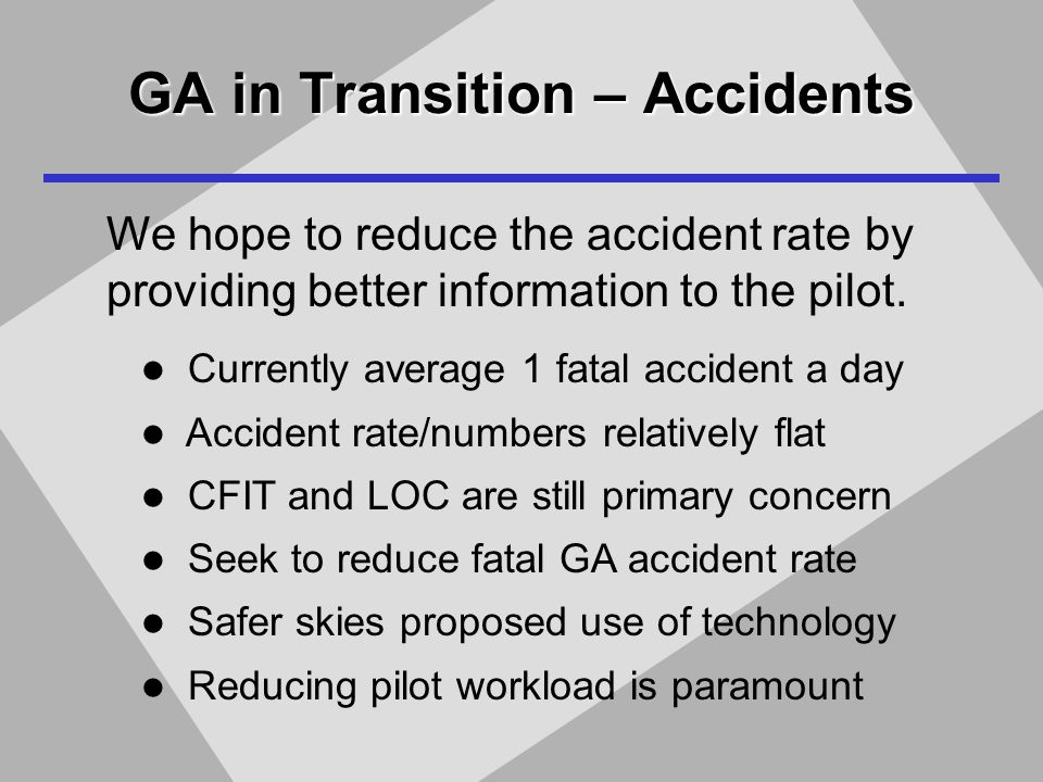 GA in Transition – Accidents We hope to reduce the accident rate by providing better information to the pilot.