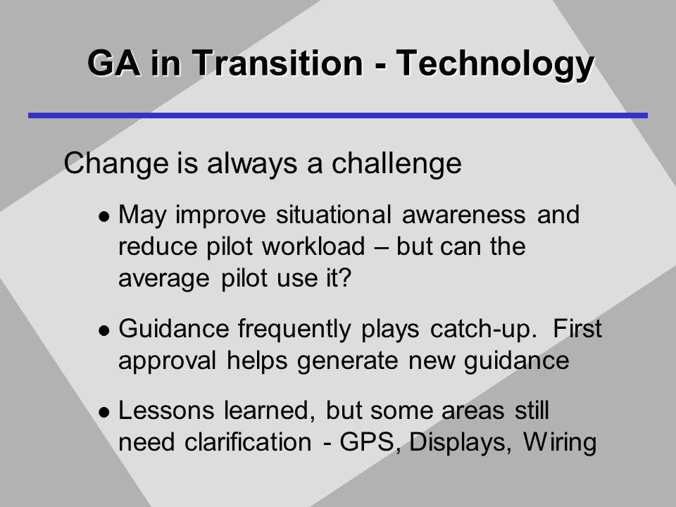 GA in Transition - Technology Change is always a challenge May improve situational awareness and reduce pilot workload – but can the average pilot use it.