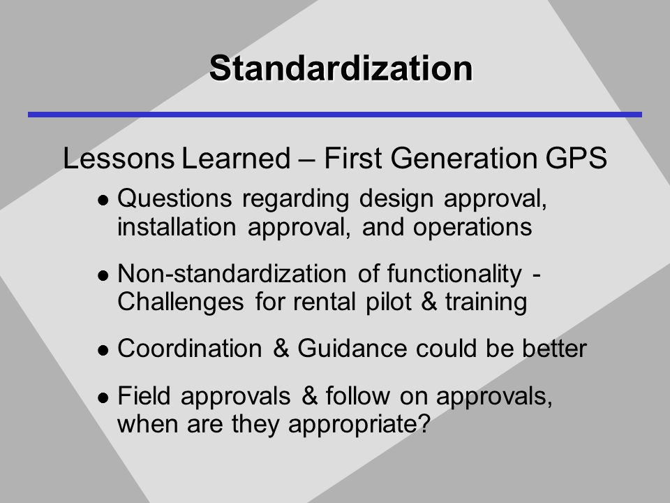 Standardization Lessons Learned – First Generation GPS Questions regarding design approval, installation approval, and operations Non-standardization of functionality - Challenges for rental pilot & training Coordination & Guidance could be better Field approvals & follow on approvals, when are they appropriate