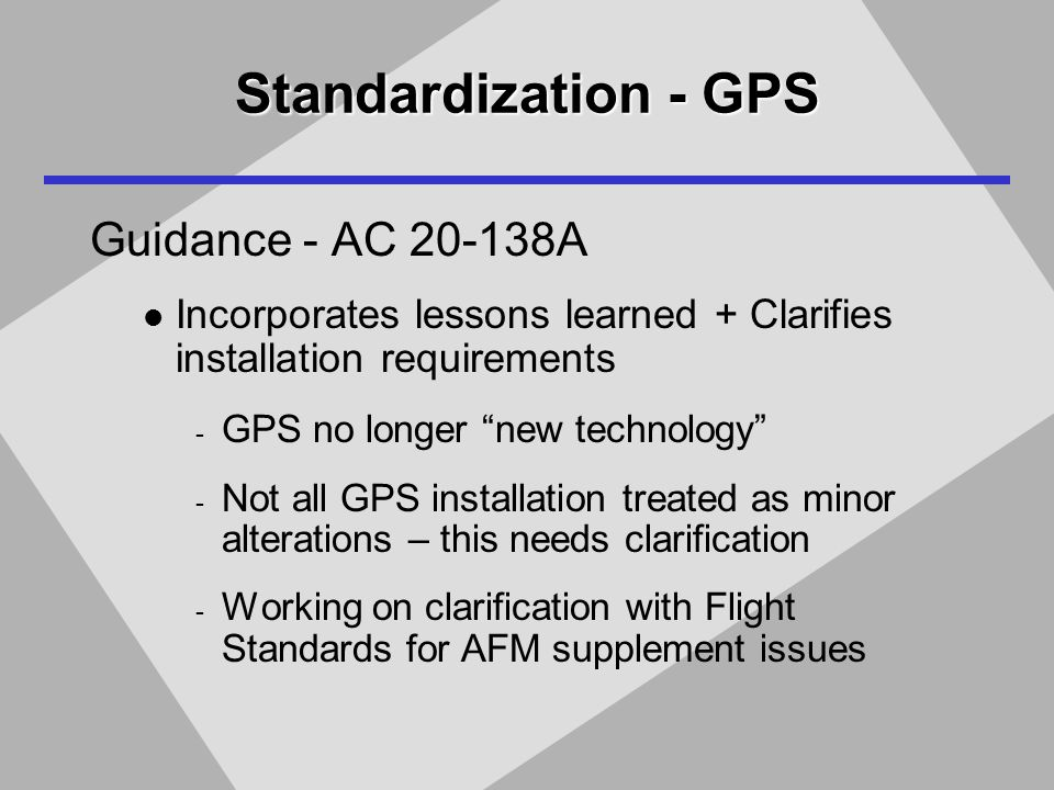 Standardization - GPS Guidance - AC 20-138A Incorporates lessons learned + Clarifies installation requirements - GPS no longer new technology - Not all GPS installation treated as minor alterations – this needs clarification - Working on clarification with Flight Standards for AFM supplement issues