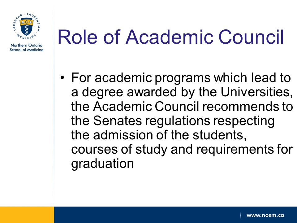 Role of Academic Council For academic programs which lead to a degree awarded by the Universities, the Academic Council recommends to the Senates regulations respecting the admission of the students, courses of study and requirements for graduation