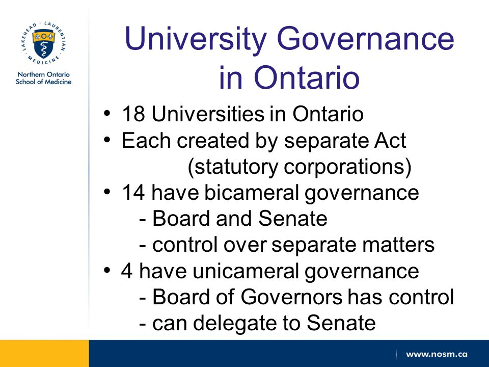 University Governance in Ontario 18 Universities in Ontario Each created by separate Act (statutory corporations) 14 have bicameral governance - Board and Senate - control over separate matters 4 have unicameral governance - Board of Governors has control - can delegate to Senate