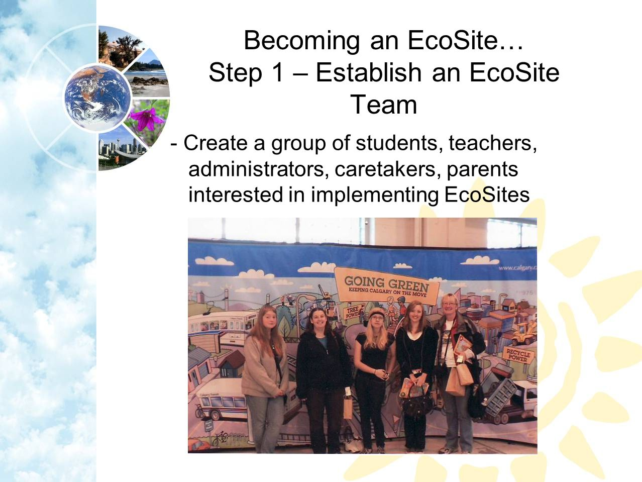 Becoming an EcoSite… Step 1 – Establish an EcoSite Team - Create a group of students, teachers, administrators, caretakers, parents interested in implementing EcoSites