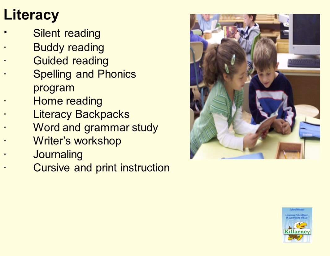 Literacy · Silent reading ·Buddy reading ·Guided reading ·Spelling and Phonics program ·Home reading ·Literacy Backpacks ·Word and grammar study ·Writer's workshop ·Journaling ·Cursive and print instruction