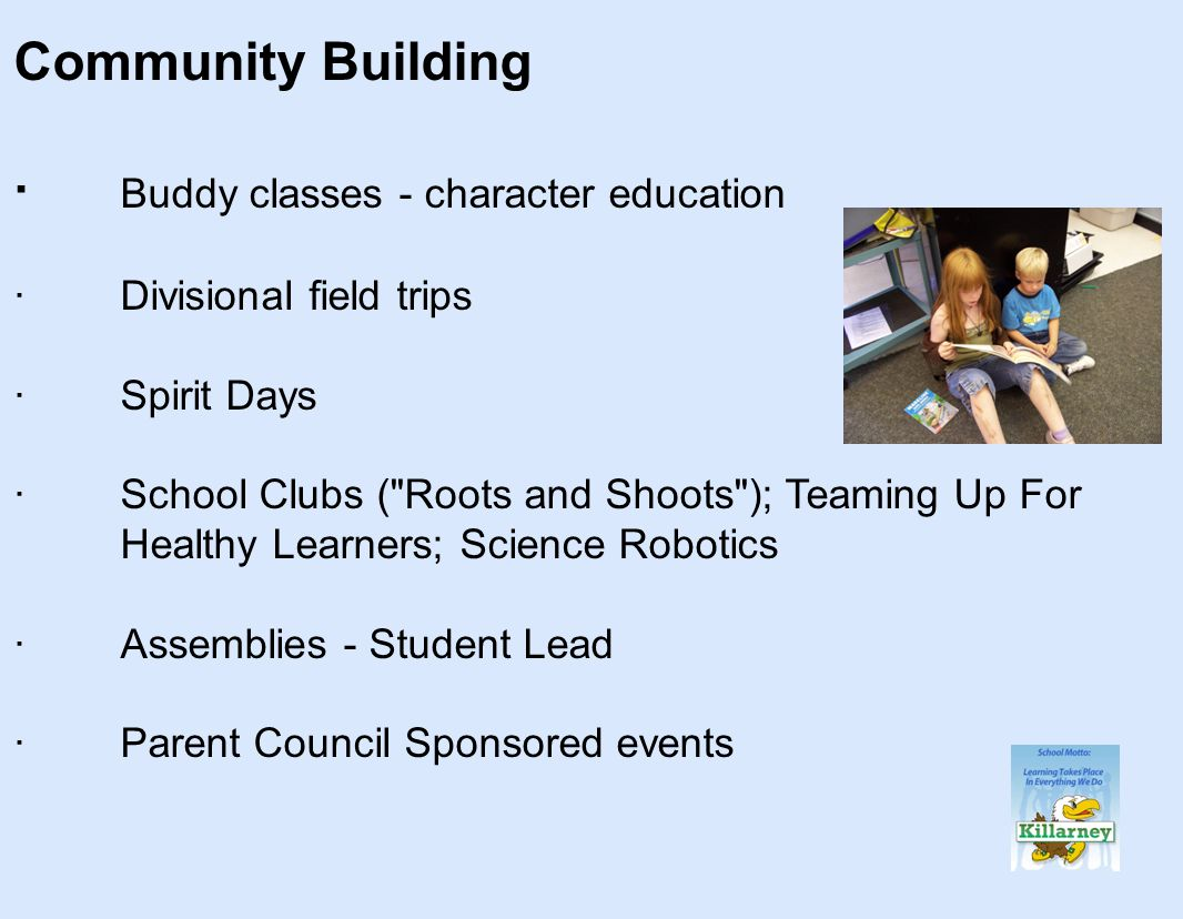 Community Building · Buddy classes - character education ·Divisional field trips ·Spirit Days ·School Clubs ( Roots and Shoots ); Teaming Up For Healthy Learners; Science Robotics ·Assemblies - Student Lead ·Parent Council Sponsored events