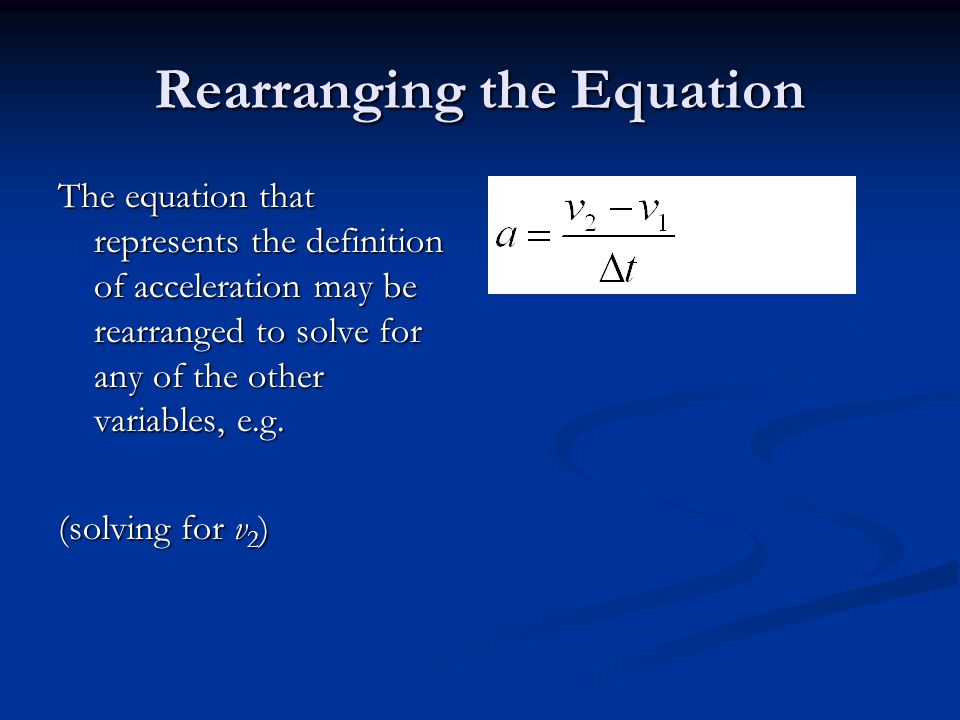 Rearranging the Equation The equation that represents the definition of acceleration may be rearranged to solve for any of the other variables, e.g.