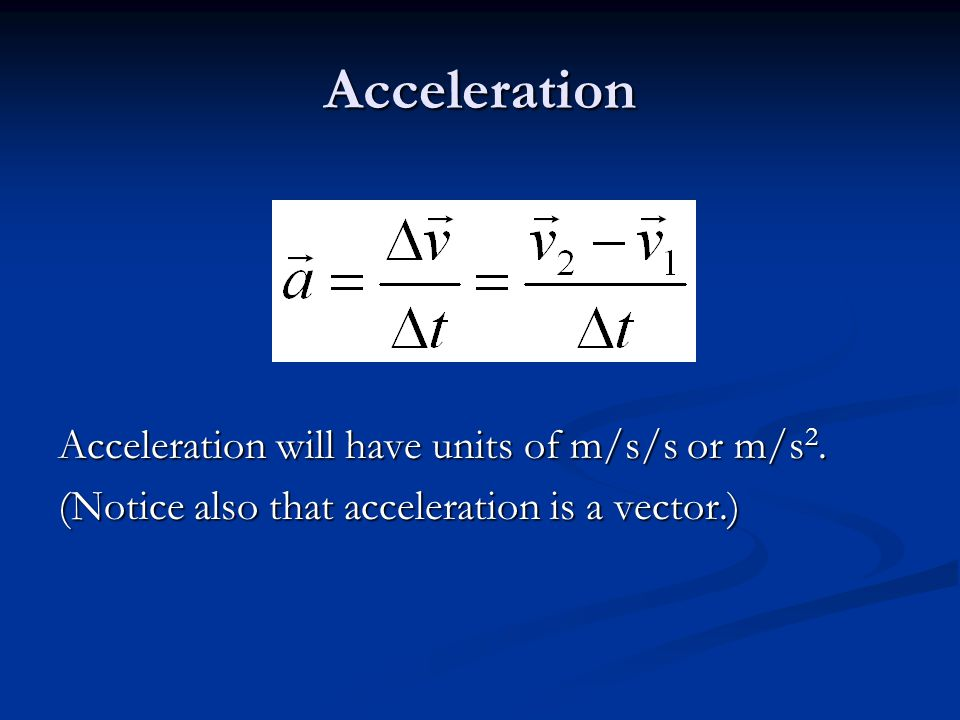 Acceleration Acceleration will have units of m/s/s or m/s 2.