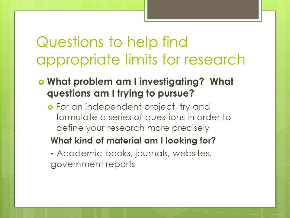 Questions to help find appropriate limits for research  What problem am I investigating.