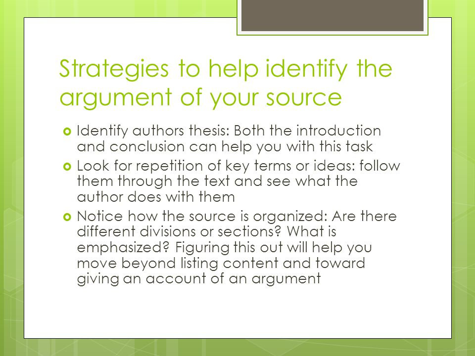 Strategies to help identify the argument of your source  Identify authors thesis: Both the introduction and conclusion can help you with this task  Look for repetition of key terms or ideas: follow them through the text and see what the author does with them  Notice how the source is organized: Are there different divisions or sections.