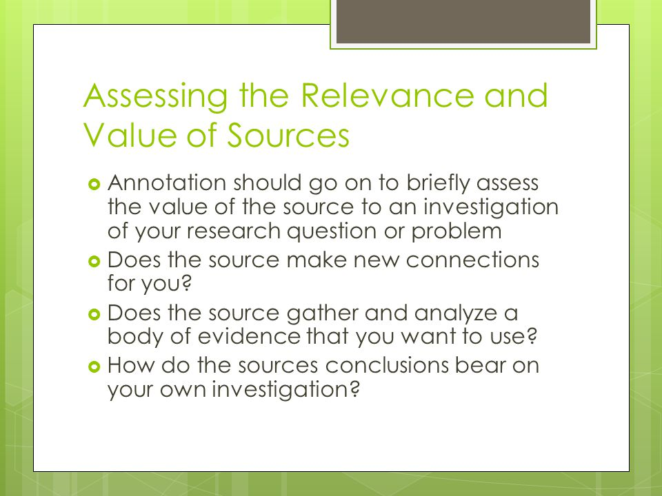 Assessing the Relevance and Value of Sources  Annotation should go on to briefly assess the value of the source to an investigation of your research question or problem  Does the source make new connections for you.