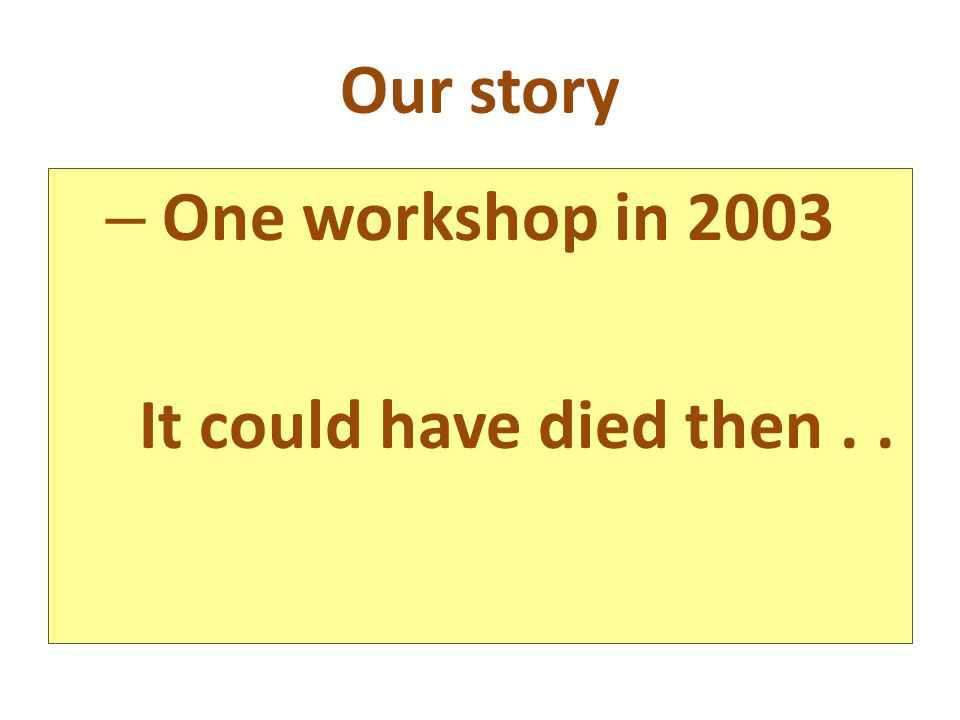 Our story – One workshop in 2003 It could have died then..