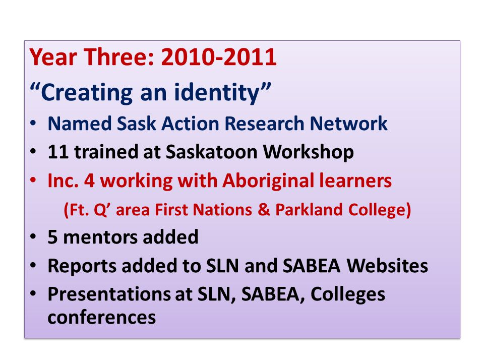 Year Three: 2010-2011 Creating an identity Named Sask Action Research Network 11 trained at Saskatoon Workshop Inc.
