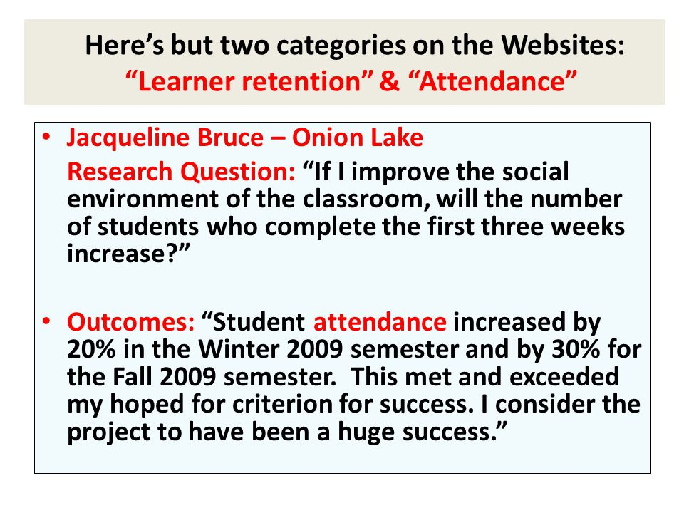 Jacqueline Bruce – Onion Lake Research Question: If I improve the social environment of the classroom, will the number of students who complete the first three weeks increase Outcomes: Student attendance increased by 20% in the Winter 2009 semester and by 30% for the Fall 2009 semester.