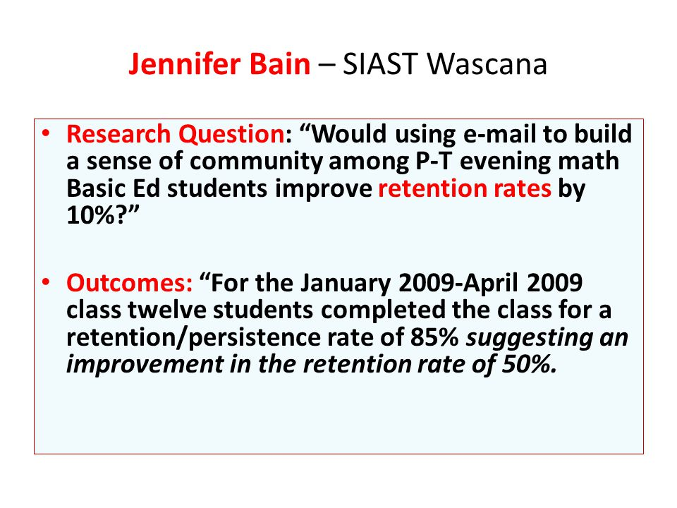 Research Question: Would using e-mail to build a sense of community among P-T evening math Basic Ed students improve retention rates by 10% Outcomes: For the January 2009-April 2009 class twelve students completed the class for a retention/persistence rate of 85% suggesting an improvement in the retention rate of 50%.