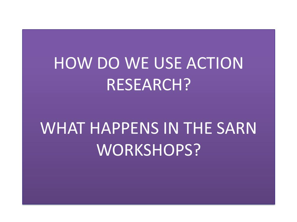 HOW DO WE USE ACTION RESEARCH WHAT HAPPENS IN THE SARN WORKSHOPS