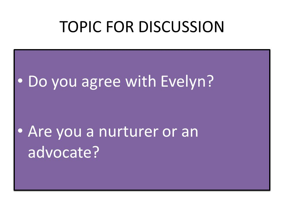 TOPIC FOR DISCUSSION Do you agree with Evelyn. Are you a nurturer or an advocate.